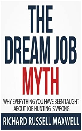 The Dream Job Myth: Why Everything You Have Been Taught About Job Hunting Is Wrong