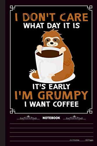 I Dont Care What Day It Is Its Early Im Grumpy I Want Coffee Notebook: A Notebook, Journal Or Diary For True Sloth Lover - 6 x 9 inches, College Ruled Lined Paper, 120 Pages