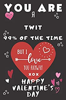 You Are A Twit 99% Of The Time But I Love You Anyway xox Happy Valentine's Day: Perfect Gift For A Twit Who Is Lucky To Ha...