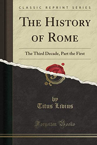 The History of Rome (Classic Reprint): The Third Decade, Part the First