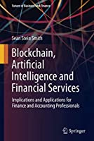 Blockchain, Artificial Intelligence and Financial Services: Implications and Applications for Finance and Accounting Professionals (Future of Business and Finance)
