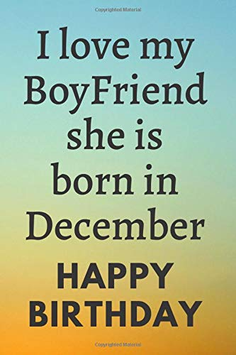 I love my Boyfriend she is born in December: Letters To My  Boyfriend  Lined Journal to Write In, Notebook Keepsake Gift,  lined page Book,6' x 9',Gift couple