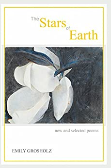 The Stars of Earth: New and Selected Poems by [Emily Grosholz]