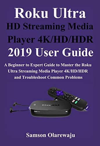 Roku Ultra HD Streaming Media Player 4K/HD/HDR 2019 User Guide: A Beginner to Expert Guide to Master the Roku Ultra Streaming Media Player 4K/HD/HDR and Troubleshoot Common Problems