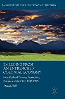 Emerging from an Entrenched Colonial Economy: New Zealand Primary Production, Britain and the EEC, 1945 - 1975 (Palgrave Studies in Economic History)