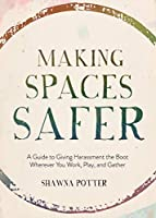 Making Spaces Safer: A Guide to Giving Harassment the Boot Wherever You Work, Play, and Gather