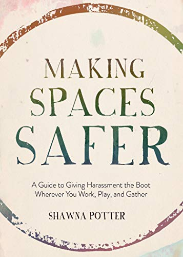 Potter, S: Making Spaces Safer: A Guide to Giving Harassment the Boot Wherever You Work, Play, and Gather