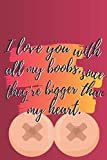 I love you with all my boobs...: Valentines Day Notebook Notepad Journal