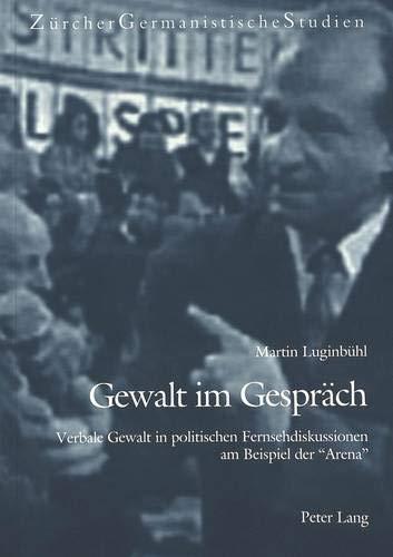 Gewalt im Gespräch: Verbale Gewalt in politischen Fernsehdiskussionen am Beispiel der «Arena» (Zürcher Germanistische Studien, Band 54)