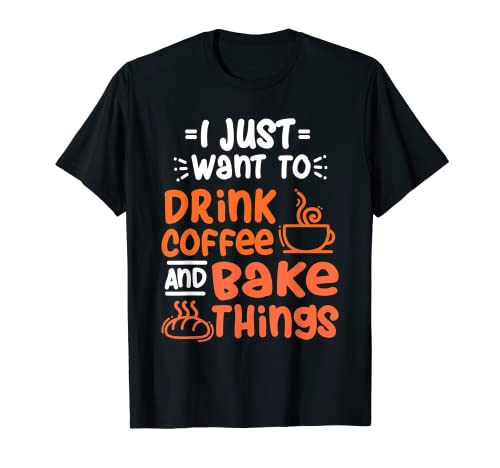 Slo quiero beber caf y hornear cosas Camiseta