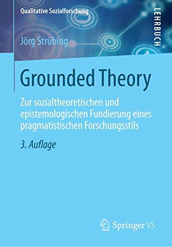 Grounded Theory: Zur sozialtheoretischen und epistemologischen Fundierung eines pragmatistischen Forschungsstils (Qualitative Sozialforschung)