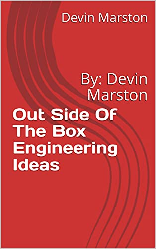Out Side Of The Box Engineering Ideas : By: Devin Marston (English Edition)