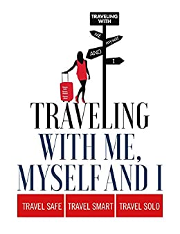 TRAVELING WITH ME, MYSELF AND I: LEARN HOW TO TRAVEL SAFE, TRAVEL SMART, TRAVEL SOLO by [YOGITA RIDGLEY]