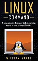 Linux Command: A Comprehensive Beginners Guide to Learn the Realms of Linux Command from A-Z