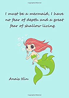 I must be a mermaid, I have no fear of depth and a great fear of shallow living.: Anais Nin, notebook for creative women and girls who want to change ... diary gift 7 x 10 inches / 17.78 x 25.4 cm