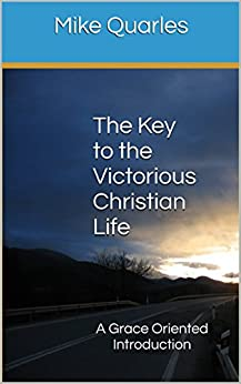 The Key to the Victorious Christian Life: A Grace Oriented Introduction by [Mike Quarles]