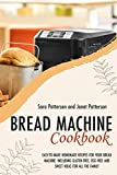 BREAD MACHINE COOKBOOK: EASY-TO-MAKE HOMEMADE RECIPES FOR YOUR BREAD MACHINE. INCLUDING GLUTEN-FREE, EGG-FREE AND SWEET IDEAS FOR ALL THE FAMILY