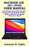 MACBOOK AIR (M1, 2020) USER MANUAL: The Ultimate Guide with Tips and Tricks to Set up MacBook Air (M1, 2020) and Master the Hidden Features of MacOS
