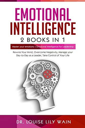 Emotional Intelligence: 2 Books in 1: Master Your Emotions + Emotional Intelligence for Leadership. Rewire Your Mind, Overcome Negativity, Manage your Day-to-Day as a Leader, Take Control of Your Life