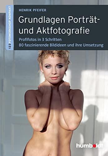 Grundlagen Porträt- und Aktfotografie: 1,2,3 Fotoworkshop kompakt. Profifotos in 3 Schritten. 80 faszinierende Bildideen und ihre Umsetzung (humboldt -...