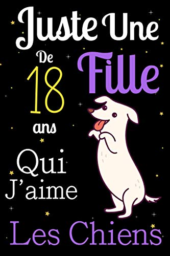 Juste Une Fille De 18 ans Qui Aime Les chiens: Mon petit journal de chien: Carnet de notes pour les femmes Filles Enfants Cadeau, Cadeau ... les chiens de 18 ans! Joli cadeau pour 18 ans