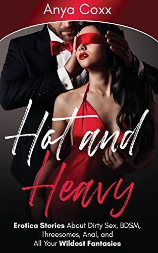 Hot and Heavy Erotica Stories: About Dirty Sex, BDSM, Threesomes, Anal, and All Your Wildest Fantasies