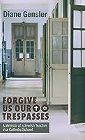 Forgive Us Our Trespasses: A memoir of a Jewish Teacher in a Catholic School