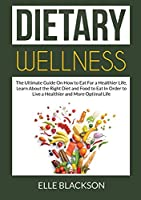 Dietary Wellness: The Ultimate Guide On How to Eat For a Healthier Life, Learn About the Right Diet and Food to Eat In Order to Live a Healthier and More Optimal Life