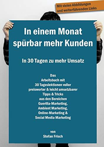 In einem Monat spürbar mehr Kunden - In 30 Tagen zu mehr Umsatz: Das Arbeitsbuch mit 30 Tageslektionen voller preiswerter & leicht umsetzbarer Tipps & ... Online-Marketing & Social Media Marketing
