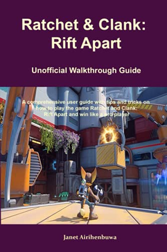 Ratchet & Clank: Rift Apart Unofficial Walkthrough Guide: A comprehensive user guide with tips and tricks on how to play the game Ratchet and Clank: Rift Apart and win like a pro player