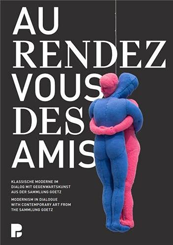 Au rendez-vous des amis.: Modernism in Dialogue with Contemporary Art from the Sammlung Goetz