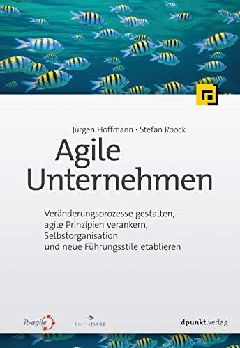 Agile Unternehmen: Veränderungsprozesse gestalten, agile Prinzipien verankern, Selbstorganisation und neue Führungsstile etablieren