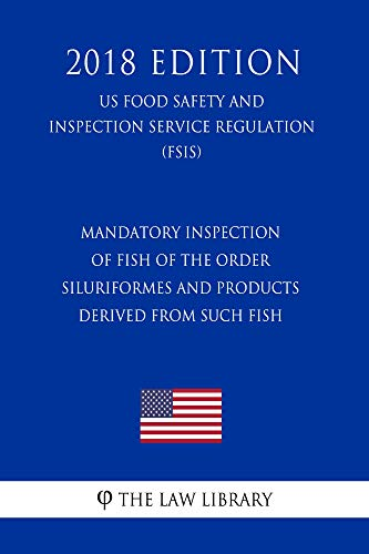 Mandatory Inspection of Fish of the Order Siluriformes and Products Derived From Such Fish (US Food Safety and Inspection Service Regulation) (FSIS) (2018 Edition) (English Edition)