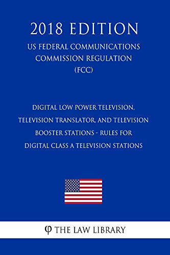 Digital Low Power Television, Television Translator, and Television Booster Stations - Rules for Digital Class A Television Stations (US Federal Communications ... (FCC) (2018 Editi (English Edition)