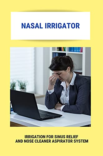 Nasal Irrigator: Irrigation For Sinus Relief And Nose Cleaner Aspirator System: Neti Pot Alternative (English Edition)
