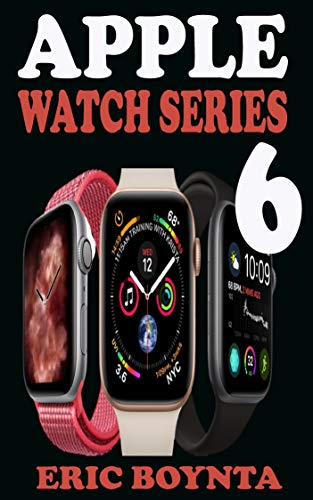 APPLE WATCH SERIES 6 USER GUIDE: D Simple Step By Step Practical Manual For Beginners And Seniors To Effectively Master And Set Up The New Apple Watch ... 6 In watchOS 7 With Over 50 Tips And Trick