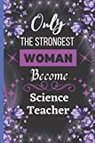 Only the strongest women become Science Teacher: Notebook to Write in for Mother's Day, Mother's day Science Teacher Mom gifts, Science Teacher ... Science Teacher , Teacher Week gifts .Vol-3