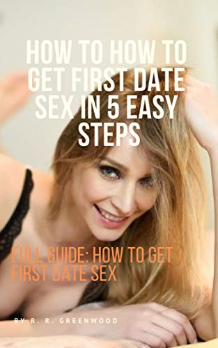 How To How to Get First Date Sex in 5 easy steps: Full Guide: How to Get First Date Sex (English Edition)