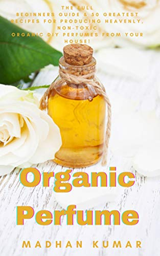 Organic Perfume: The Full Beginners Guide & 50 Greatest Recipes for Producing Heavenly, Non-Toxic Organic DIY Perfumes from Your House! (English Edition)