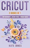 Cricut: 3 Books in 1: Cricut for Beginners - Design Space - Project Ideas