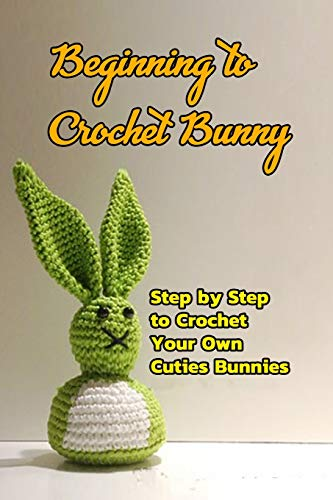 Beginning to Crochet Bunny: Step by Step to Crochet Your Own Cuties Bunnies: Crochet Bunny for Kids