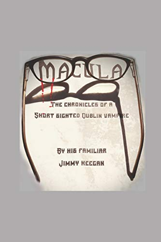 MACULA: THE CHRONICLES OF A SHORT SIGHTED DUBLIN VAMPIRE BY HIS FAMILIAR JIMMY KEEGAN