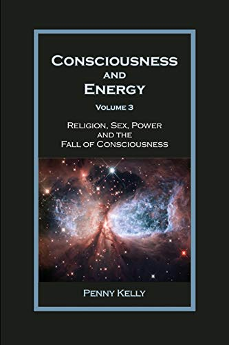 Consciousness and Energy, Vol. 3: Religion, Sex, Power, and the Fall of Consciousness