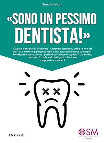 Sono un pessimo dentista!: Diverso è meglio di 'Eccellente'. Conquista i pazienti, anche se non hai mai fatto marketing, partendo dalla base: il posizionamento ... il tuo studio e imponiti sul mercato
