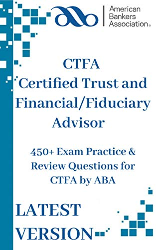 CTFA Certified Trust and Financial/Fiduciary Advisor : 450+ Exam Practice & Review Questions for CTFA by ABA