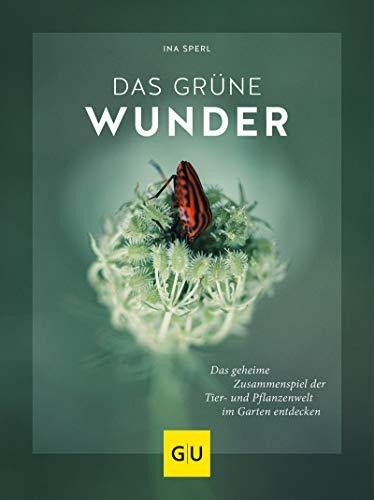 Das grüne Wunder: Das geheime Zusammenspiel der Tier- und Pflanzenwelt im Garten entdecken