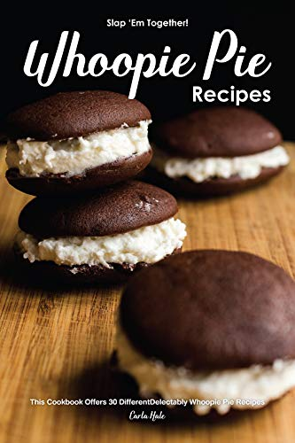 Slap 'Em Together! - Whoopie Pie Recipes: This Cookbook Offers 30 Different Delectably Whoopie Pie Recipes