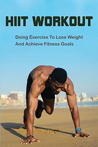 HIIT Workout: Doing Exercise To Lose Weight And Achieve Fitness Goals: Hiit For Beginners