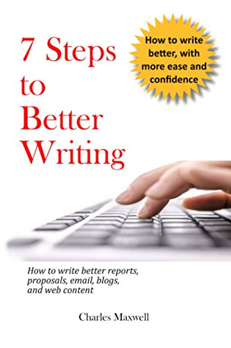 7 Steps to Better Writing: How to write better reports, proposals, email, blogs, and web content
