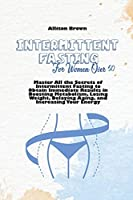Intermittent Fasting For Women Over 50: Master All the Secrets of Intermittent Fasting to Obtain Immediate Results in Boosting Metabolism, Losing Weight, Delaying Aging, and Increasing Your Energy